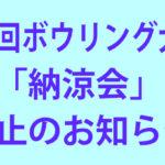 「第4回ボウリング大会」「納涼会」中止のお知らせ