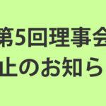 「第5回理事会」中止のお知らせ